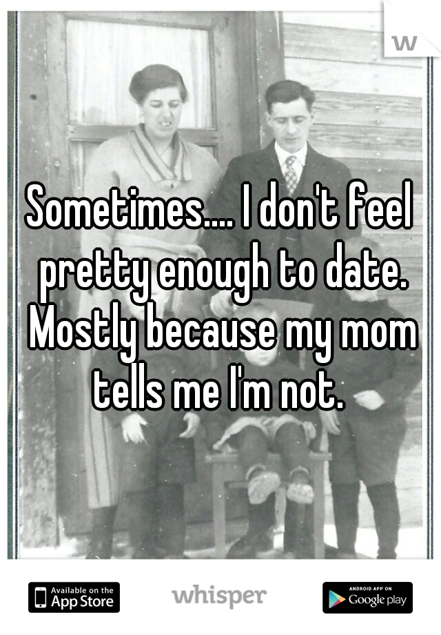 Sometimes.... I don't feel pretty enough to date. Mostly because my mom tells me I'm not.