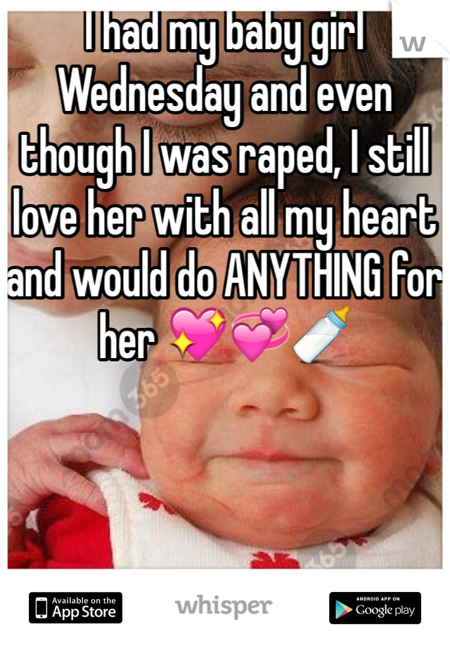 I had my baby girl Wednesday and even though I was raped, I still love her with all my heart and would do ANYTHING for her 💖💞🍼