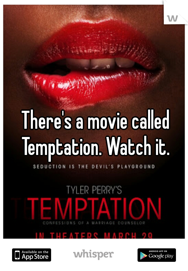 There's a movie called Temptation. Watch it.
