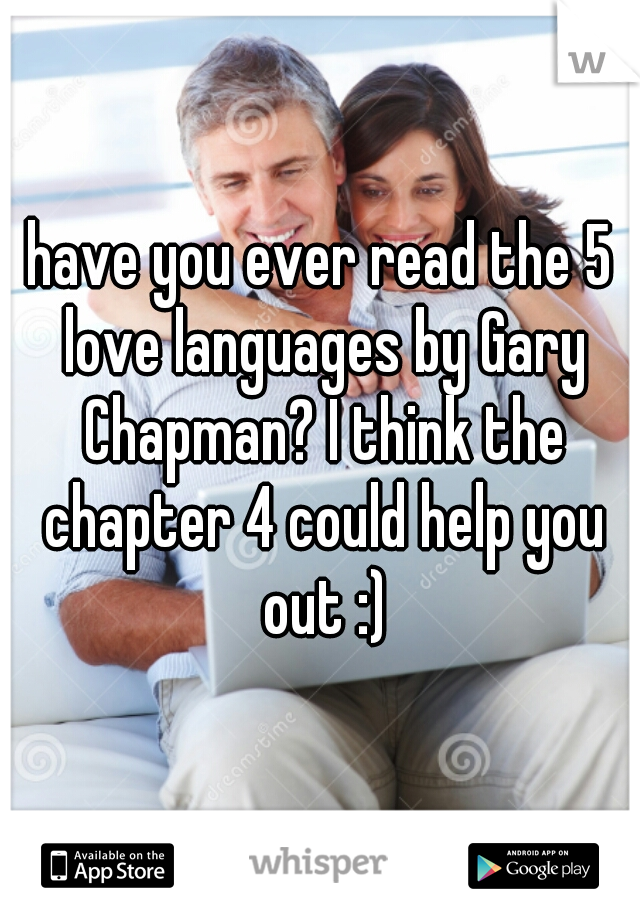 have you ever read the 5 love languages by Gary Chapman? I think the chapter 4 could help you out :)