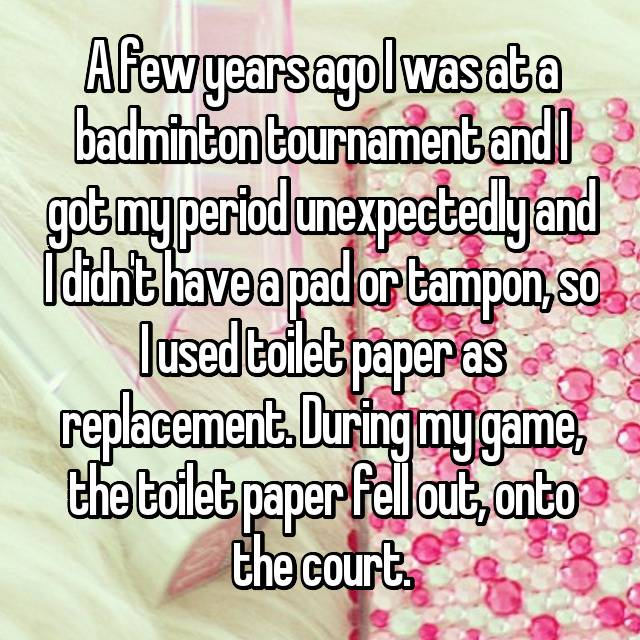 A few years ago I was at a badminton tournament and I got my period unexpectedly and I didn't have a pad or tampon, so I used toilet paper as replacement. During my game, the toilet paper fell out, onto the court.