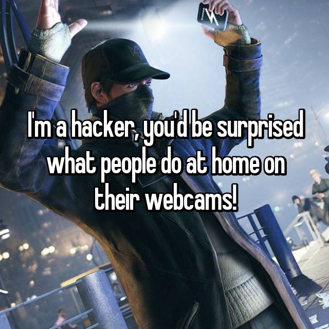 I'm a hacker, you'd be surprised what people do at home on their webcams!