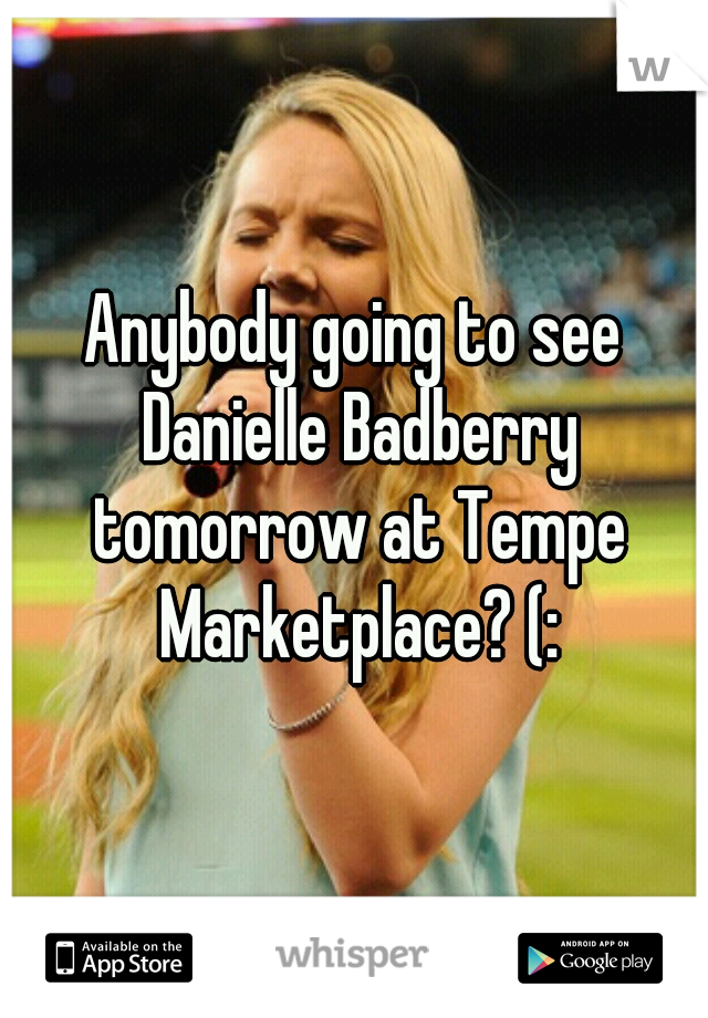 Anybody going to see Danielle Badberry tomorrow at Tempe Marketplace? (: