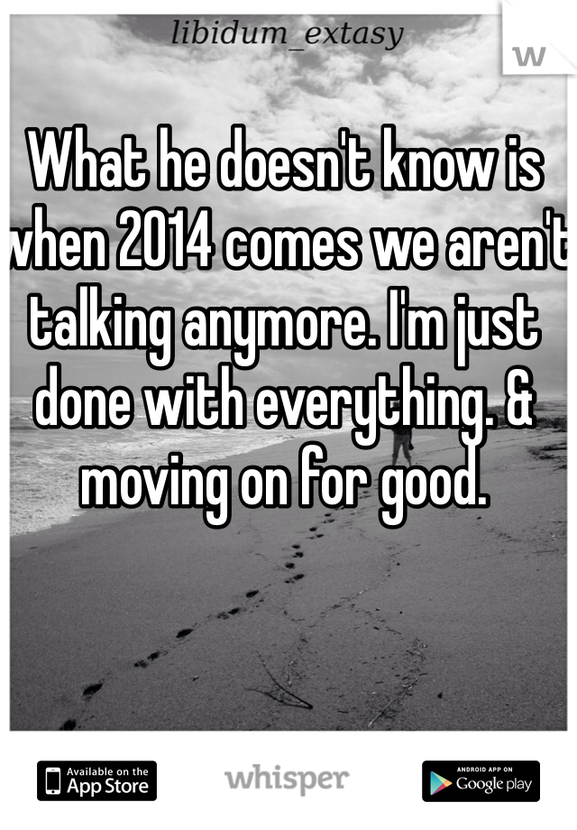 What he doesn't know is when 2014 comes we aren't talking anymore. I'm just done with everything. & moving on for good.