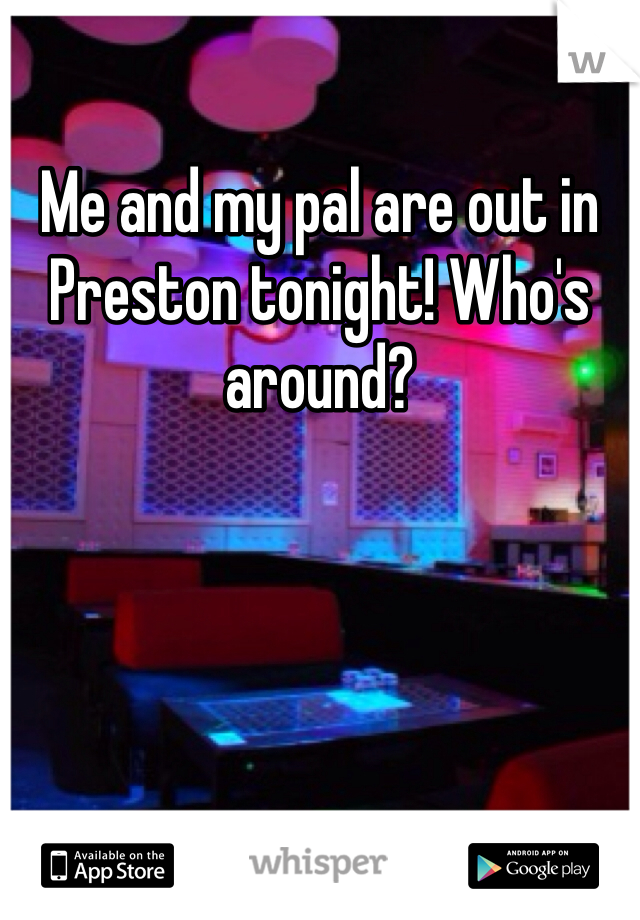 Me and my pal are out in Preston tonight! Who's around?