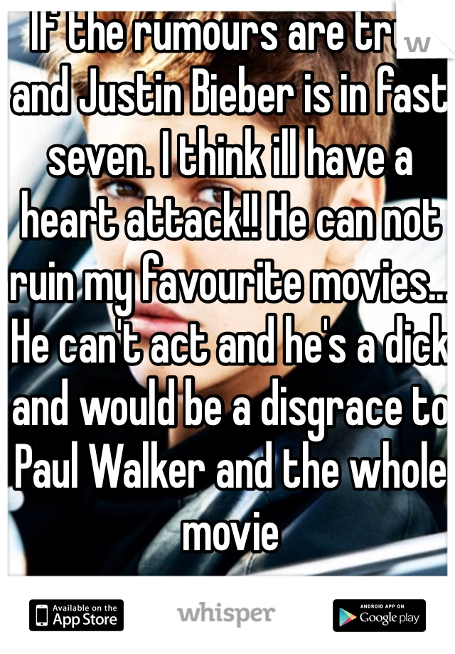 If the rumours are true and Justin Bieber is in fast seven. I think ill have a heart attack!! He can not ruin my favourite movies... He can't act and he's a dick and would be a disgrace to Paul Walker and the whole movie