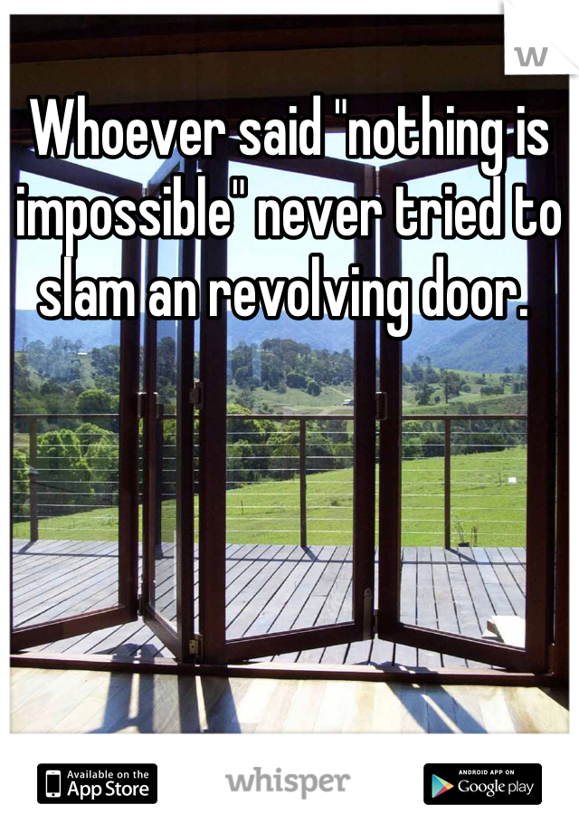"Whoever said ""nothing is impossible"" never tried to slam an revolving door."