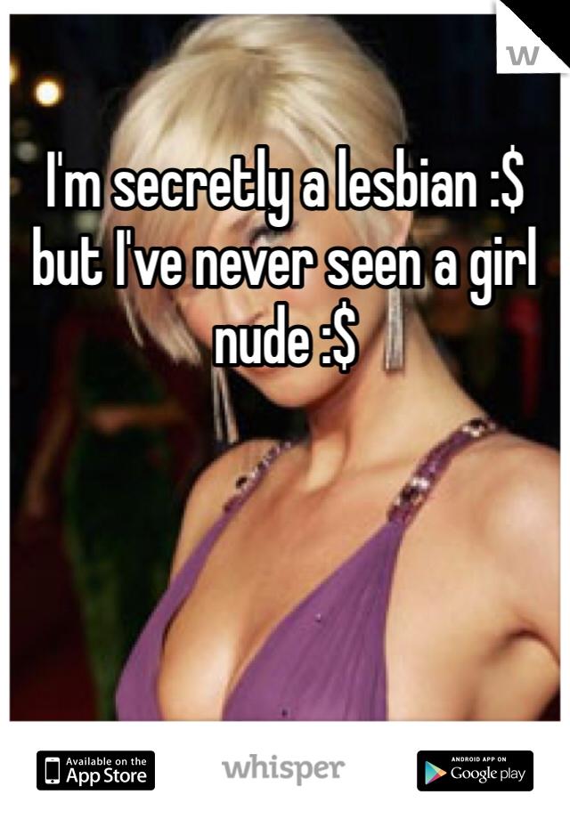 I'm secretly a lesbian :$ but I've never seen a girl nude :$