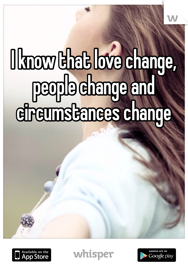 I know that love change, people change and circumstances change