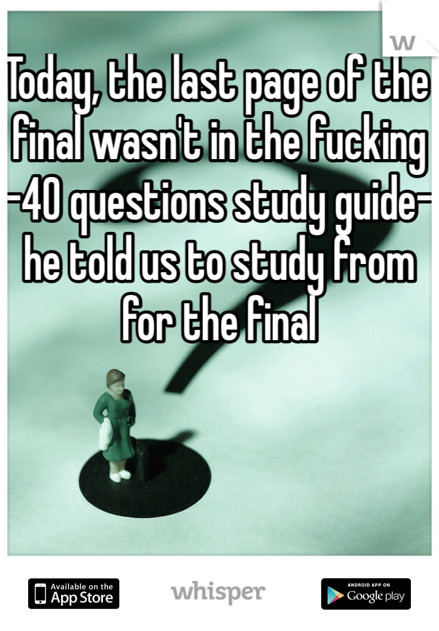 Today, the last page of the final wasn't in the fucking -40 questions study guide- he told us to study from for the final