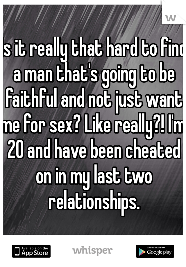 Is it really that hard to find a man that's going to be faithful and not just want me for sex? Like really?! I'm 20 and have been cheated on in my last two relationships.