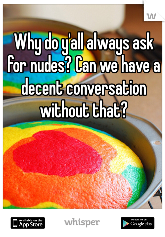 Why do y'all always ask for nudes? Can we have a decent conversation without that?