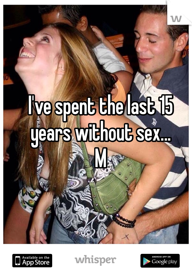 I've spent the last 15 years without sex... M
