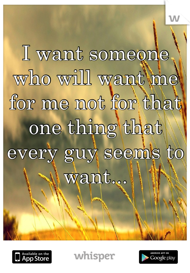 I want someone who will want me for me not for that one thing that every guy seems to want...