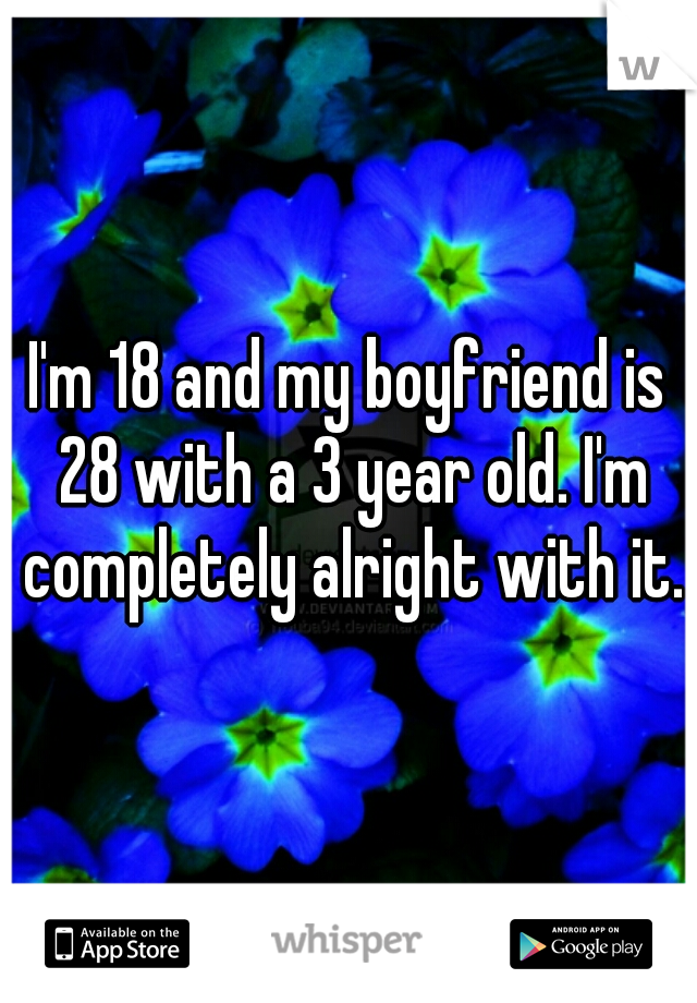 I'm 18 and my boyfriend is 28 with a 3 year old. I'm completely alright with it.
