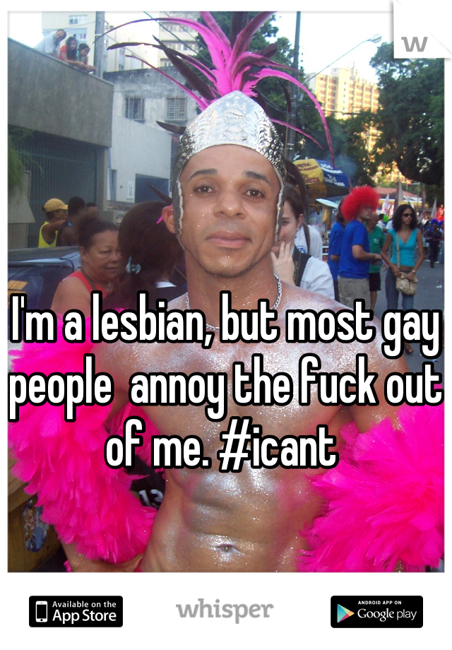 I'm a lesbian, but most gay people  annoy the fuck out of me. #icant