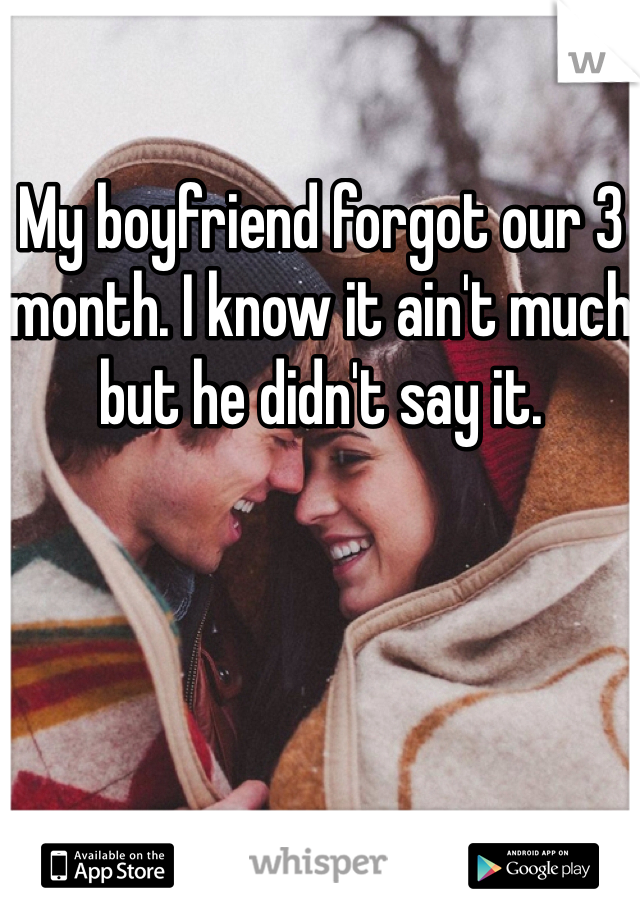 My boyfriend forgot our 3 month. I know it ain't much but he didn't say it.