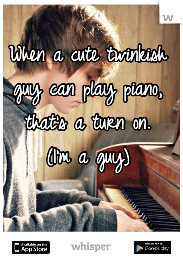 When a cute twinkish guy can play piano, that's a turn on.  (I'm a guy)