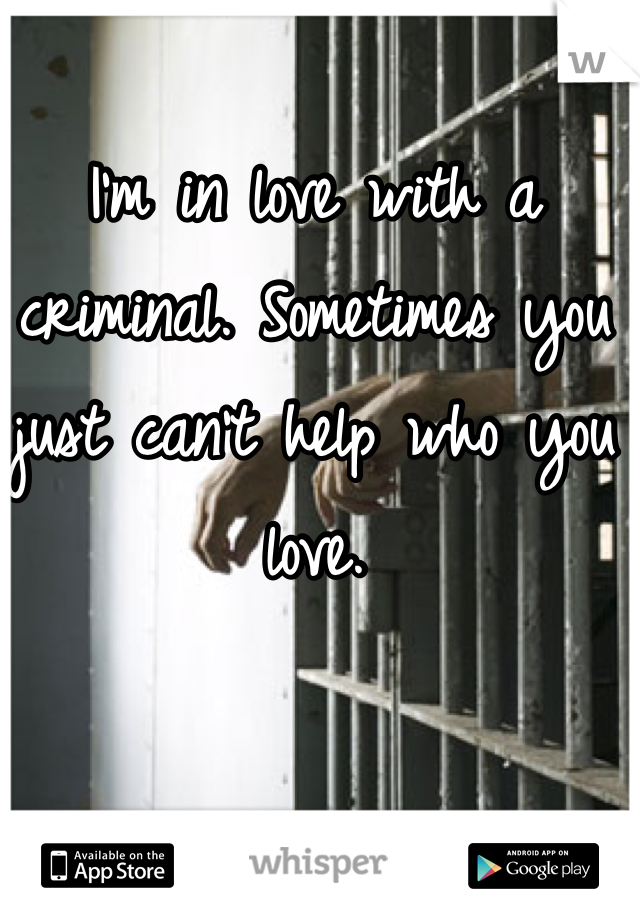 I'm in love with a criminal. Sometimes you just can't help who you love.