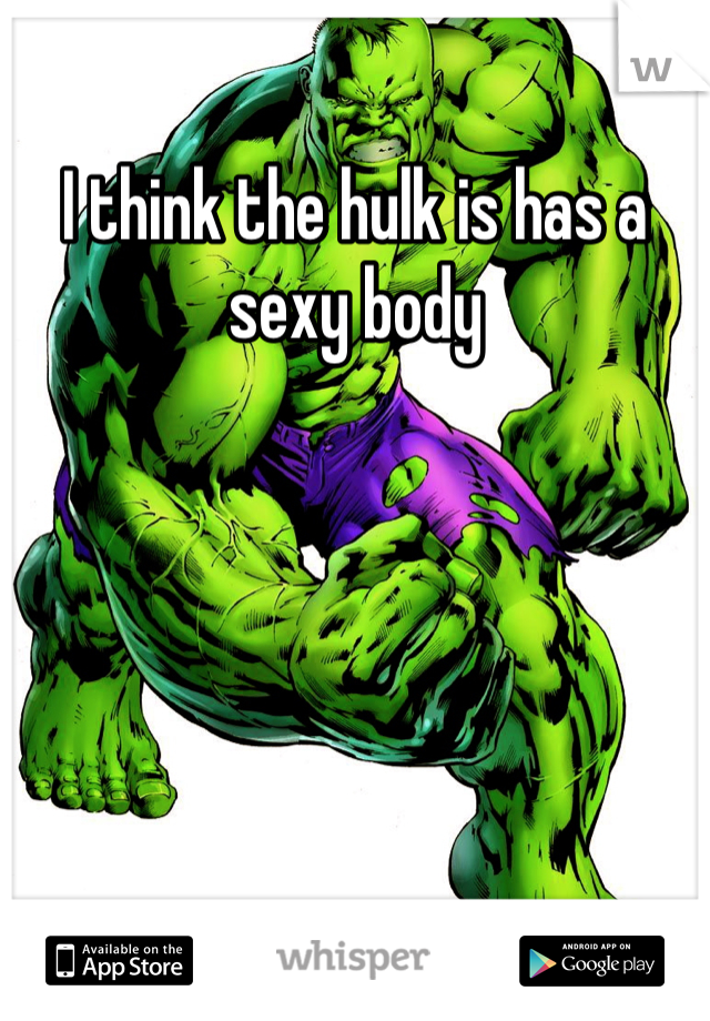I think the hulk is has a sexy body