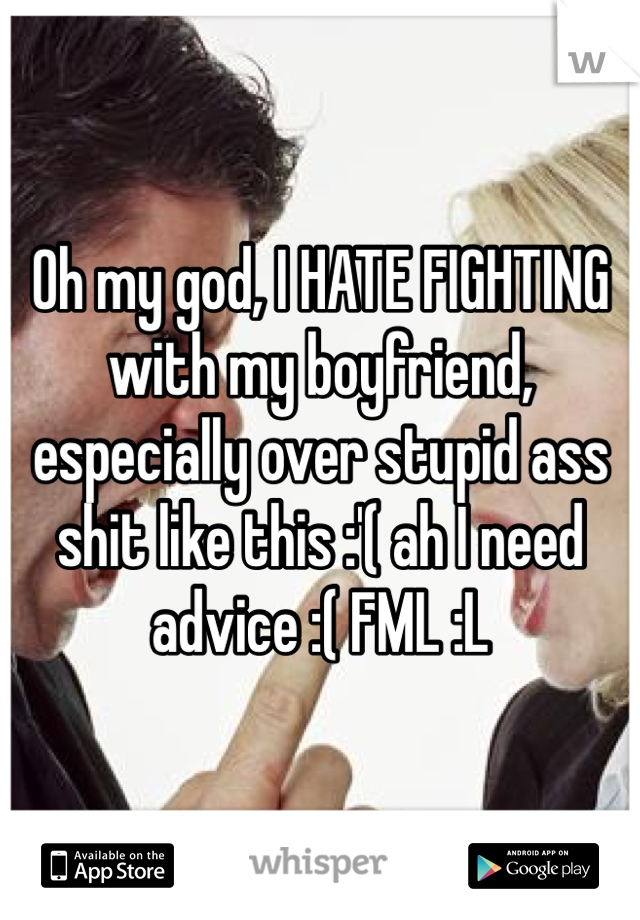 Oh my god, I HATE FIGHTING with my boyfriend, especially over stupid ass shit like this :'( ah I need advice :( FML :L
