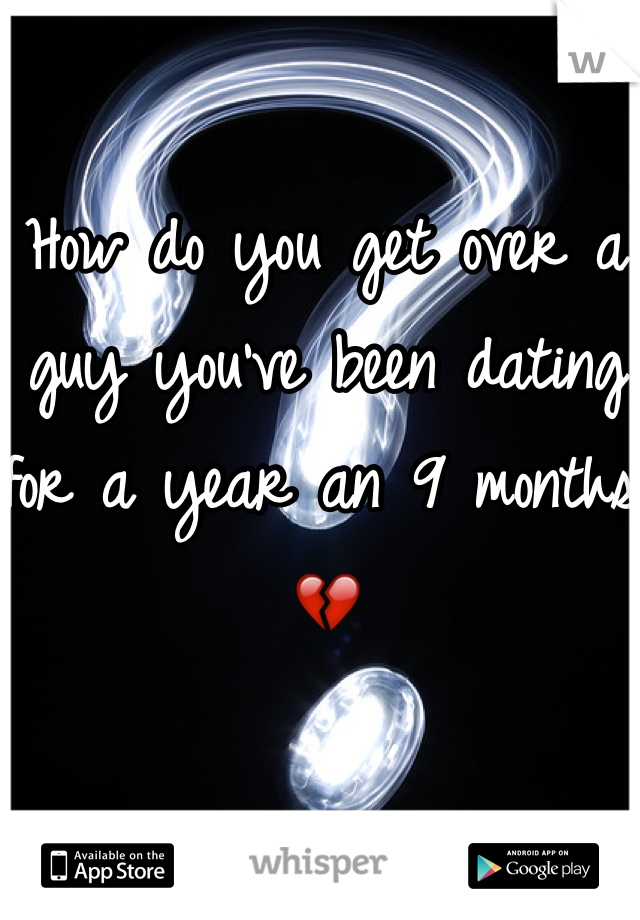 How do you get over a guy you've been dating for a year an 9 months 💔