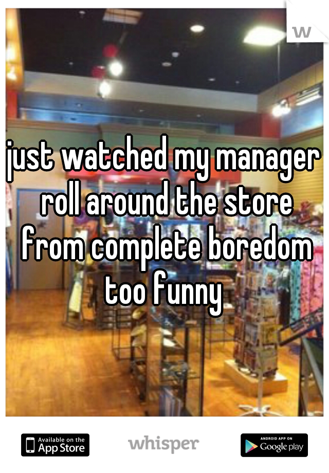 just watched my manager roll around the store from complete boredom too funny