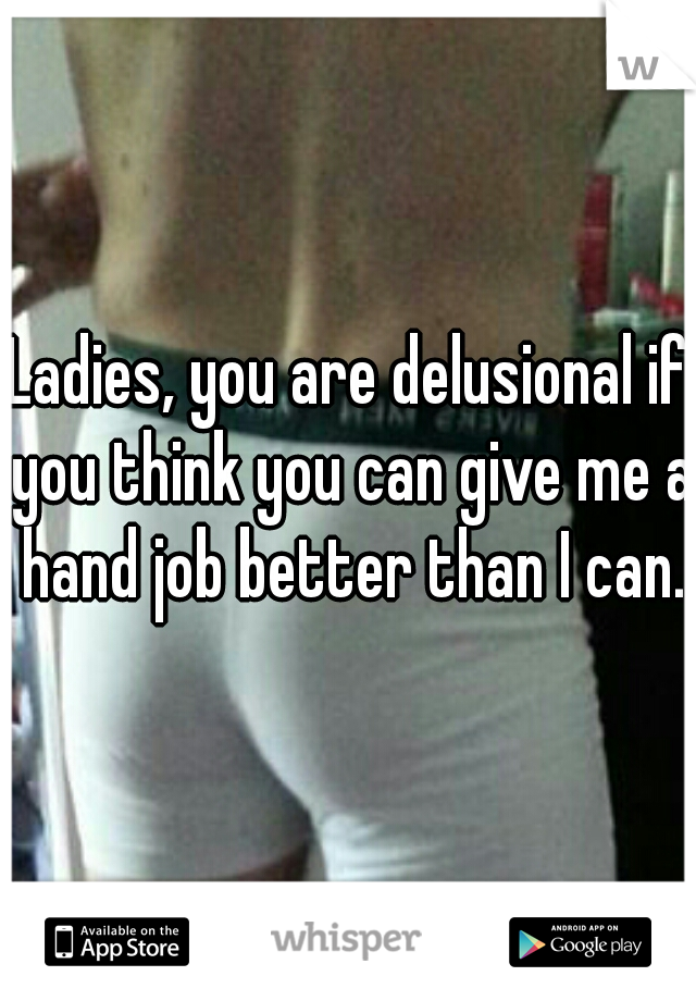 Ladies, you are delusional if you think you can give me a hand job better than I can.