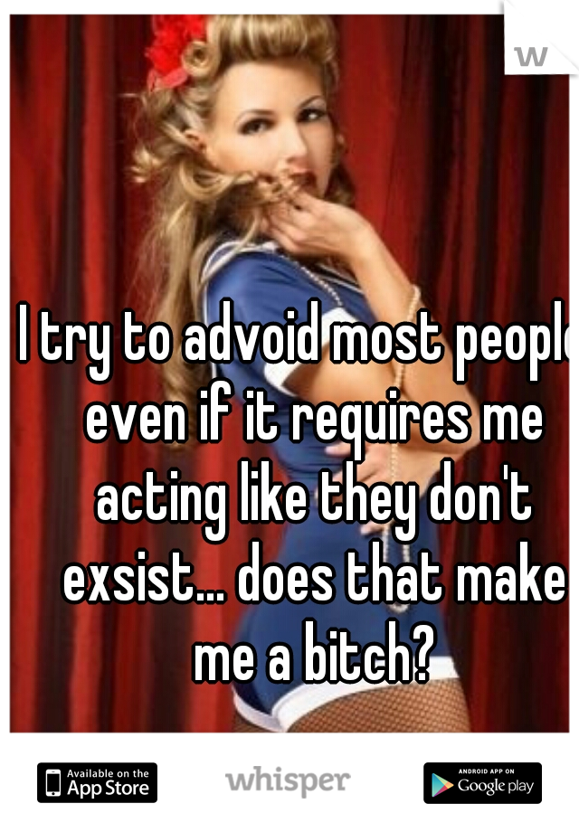 I try to advoid most people  even if it requires me acting like they don't exsist... does that make me a bitch?