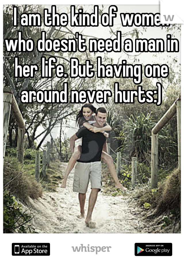 I am the kind of women who doesn't need a man in her life. But having one around never hurts:)