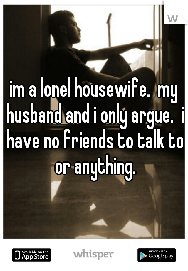 im a lonel housewife.  my husband and i only argue.  i have no friends to talk to or anything.