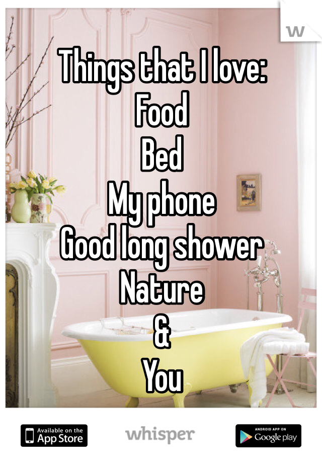 Things that I love:  Food  Bed My phone Good long shower  Nature & You