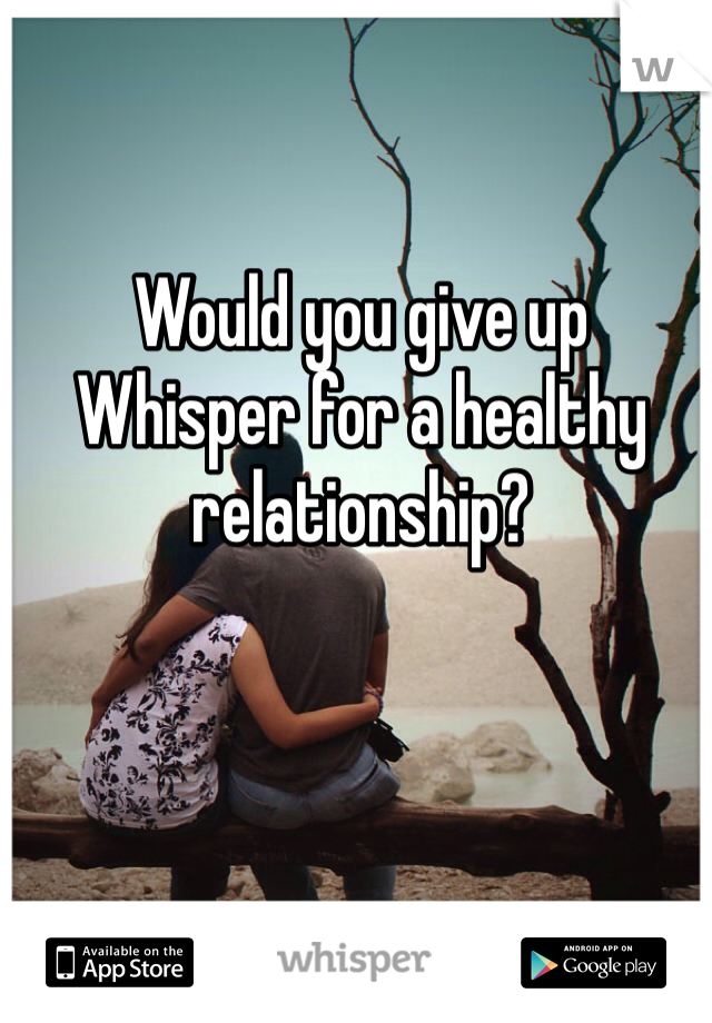 Would you give up Whisper for a healthy relationship?
