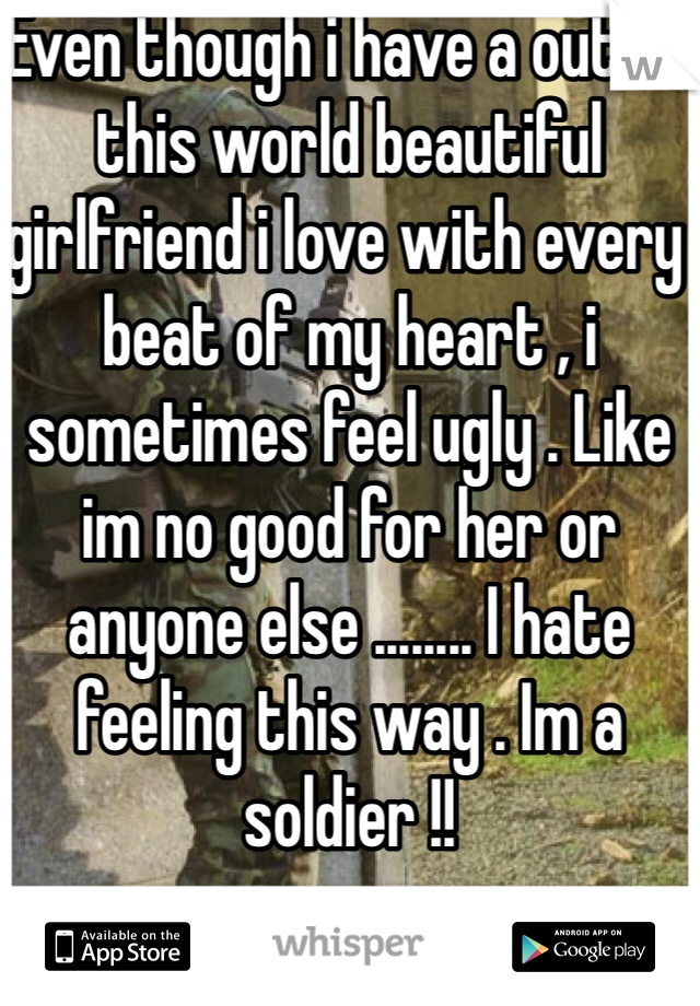 Even though i have a out of this world beautiful girlfriend i love with every beat of my heart , i sometimes feel ugly . Like im no good for her or anyone else ........ I hate feeling this way . Im a soldier !!