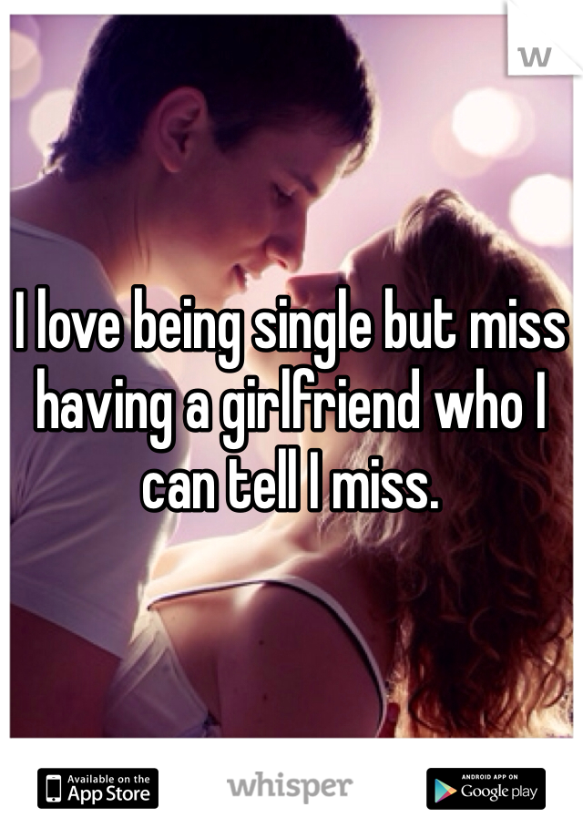 I love being single but miss having a girlfriend who I can tell I miss.