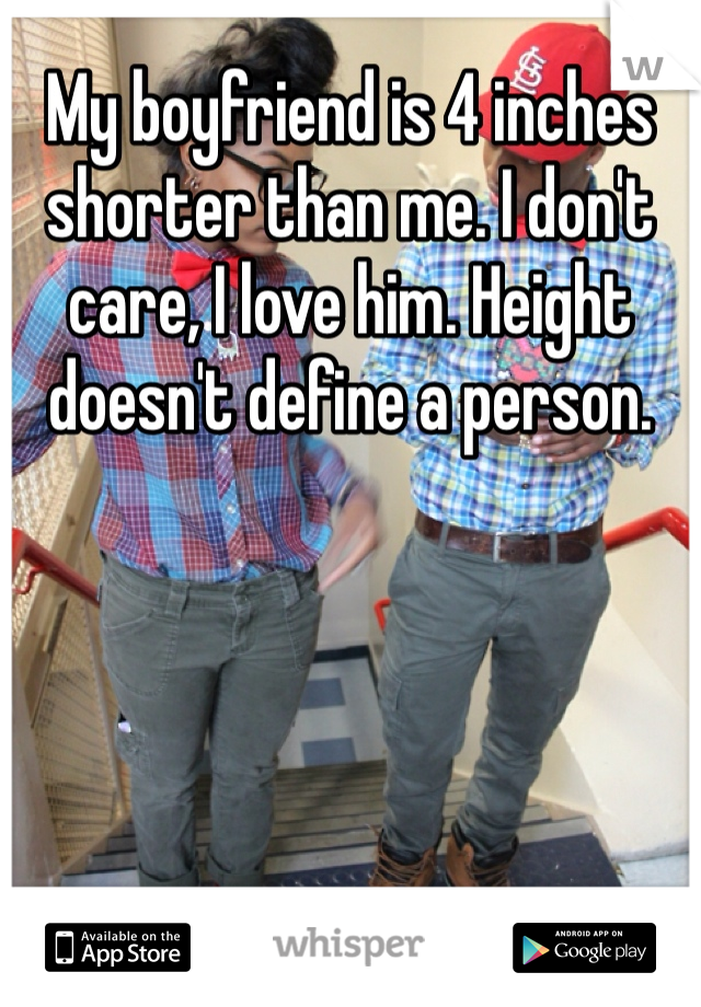My boyfriend is 4 inches shorter than me. I don't care, I love him. Height doesn't define a person.