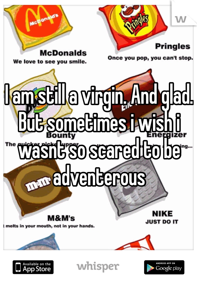 I am still a virgin. And glad. But sometimes i wish i wasnt so scared to be adventerous
