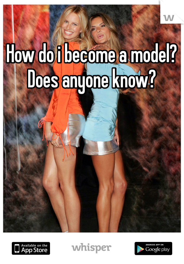 How do i become a model? Does anyone know?