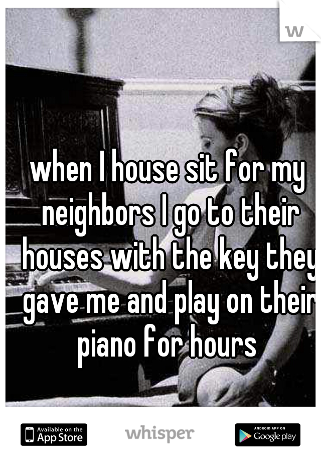 when I house sit for my neighbors I go to their houses with the key they gave me and play on their piano for hours