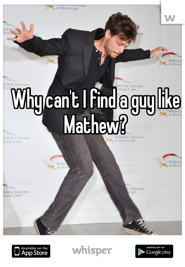 Why can't I find a guy like Mathew?