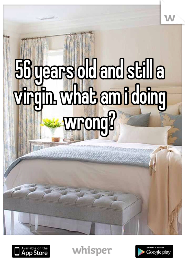 56 years old and still a virgin. what am i doing wrong?