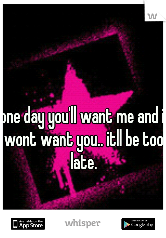 one day you'll want me and i wont want you.. itll be too late.