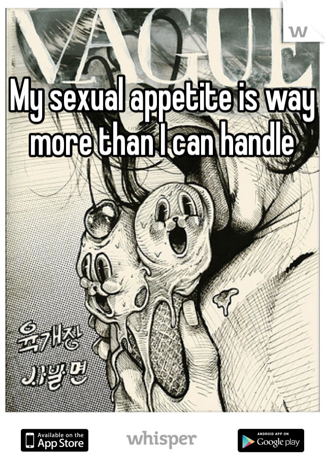 My sexual appetite is way more than I can handle
