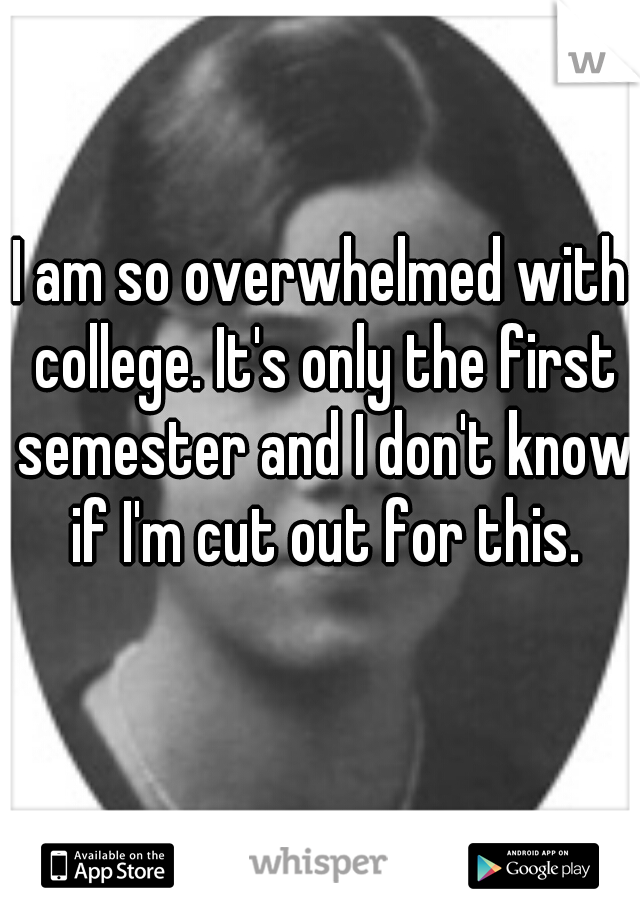 I am so overwhelmed with college. It's only the first semester and I don't know if I'm cut out for this.