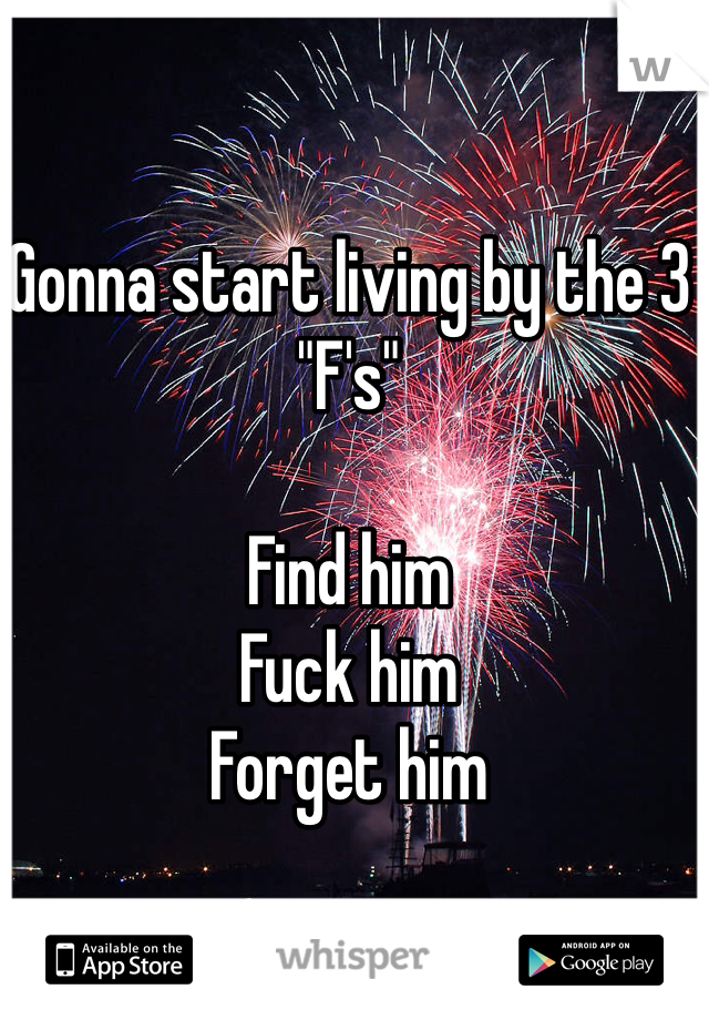 """Gonna start living by the 3 """"F's""""  Find him Fuck him Forget him"""