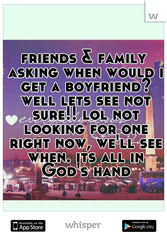friends & family asking when would i get a boyfriend? well lets see not sure!! lol not looking for one right now, we'll see when. its all in God's hand