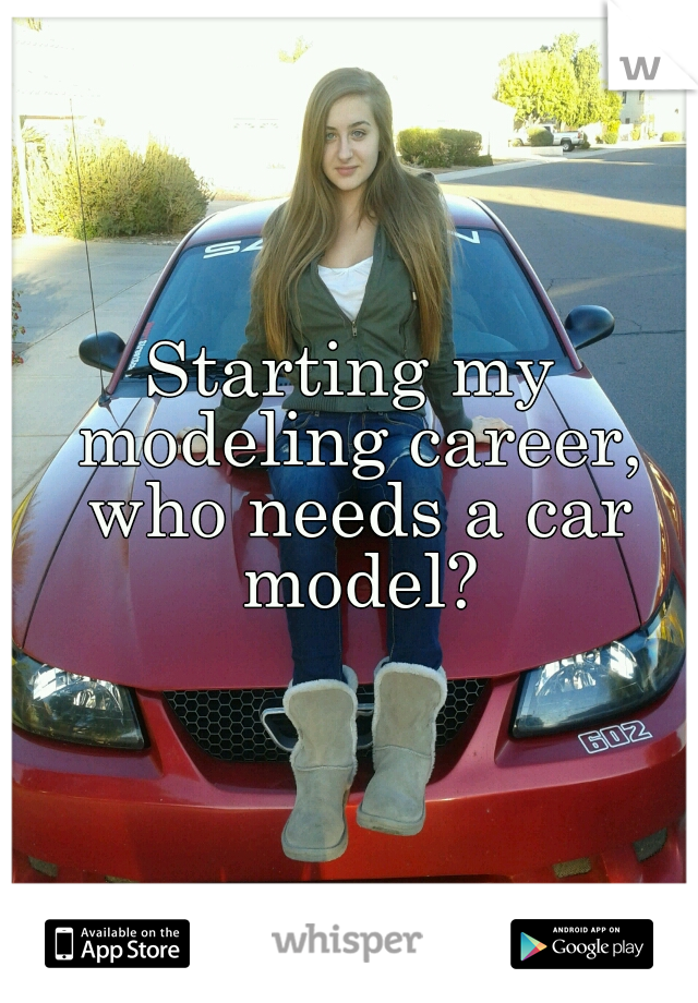 Starting my modeling career, who needs a car model?