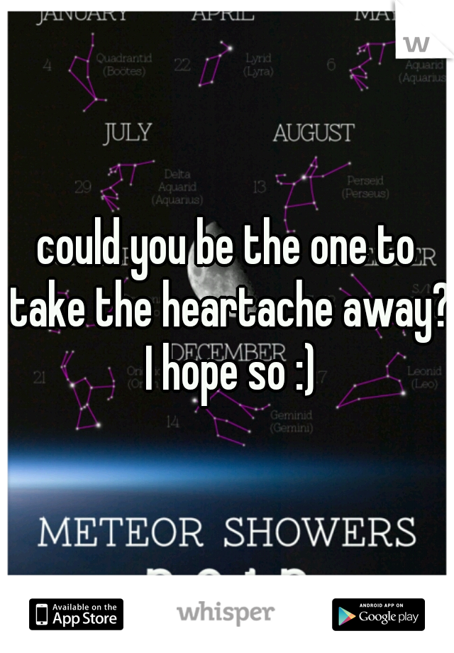 could you be the one to take the heartache away? I hope so :)