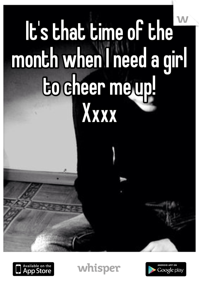 It's that time of the month when I need a girl to cheer me up!  Xxxx