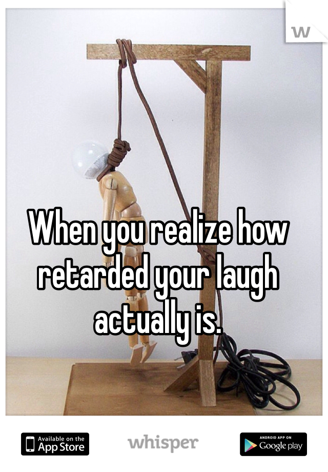 When you realize how retarded your laugh actually is.